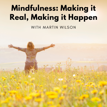 Mindfulness Making it Real, Making it Happen with Martin Wilson