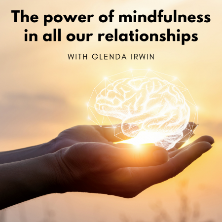 Power of mindfulness in all our relationships with Glenda Irwin